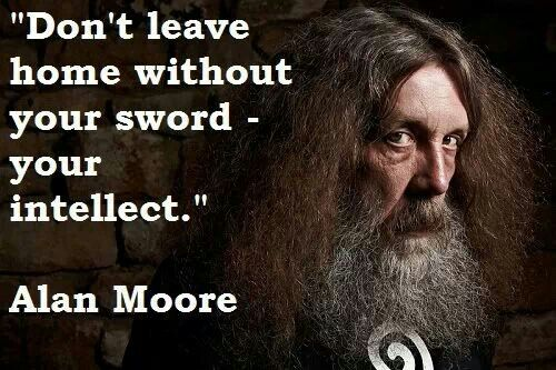 Don't leave home without your sword- your intellect. Alan Moore