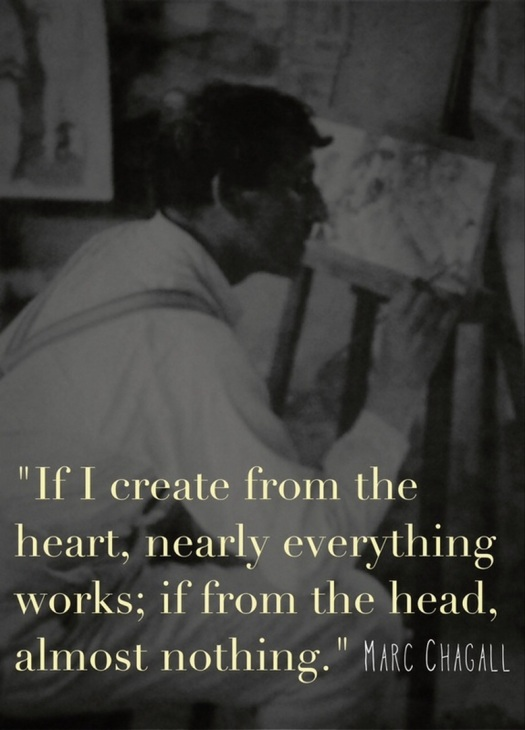 If I create from the heart, nearly everything works; if from the head, almost nothing. -Marc Chagall, aspasiasbissas.com