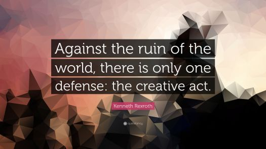 Against the ruin of the world, there is only one defense: the creative act. Quote of the Day by Kenneth Rexroth, via Aspasia S. Bissas