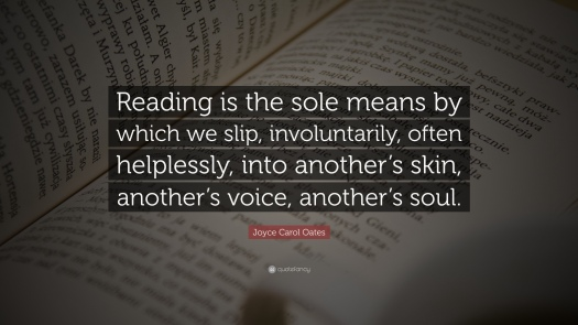 quote of the day, joyce carol oates, quote, quotes, books, reading, blog post, reading is the sole means by which we slip involuntarily often helplessly into another's skin another's voice another's soul, aspasiasbissas.com
