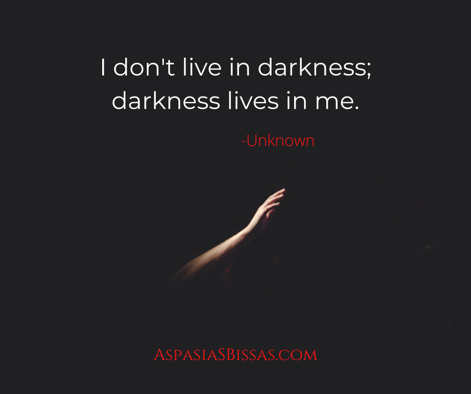 "Quote of the Day, blog post by Aspasia S. Bissas, aspasiasbissas.com ""I don't live in darkness; darkness lives in me."""