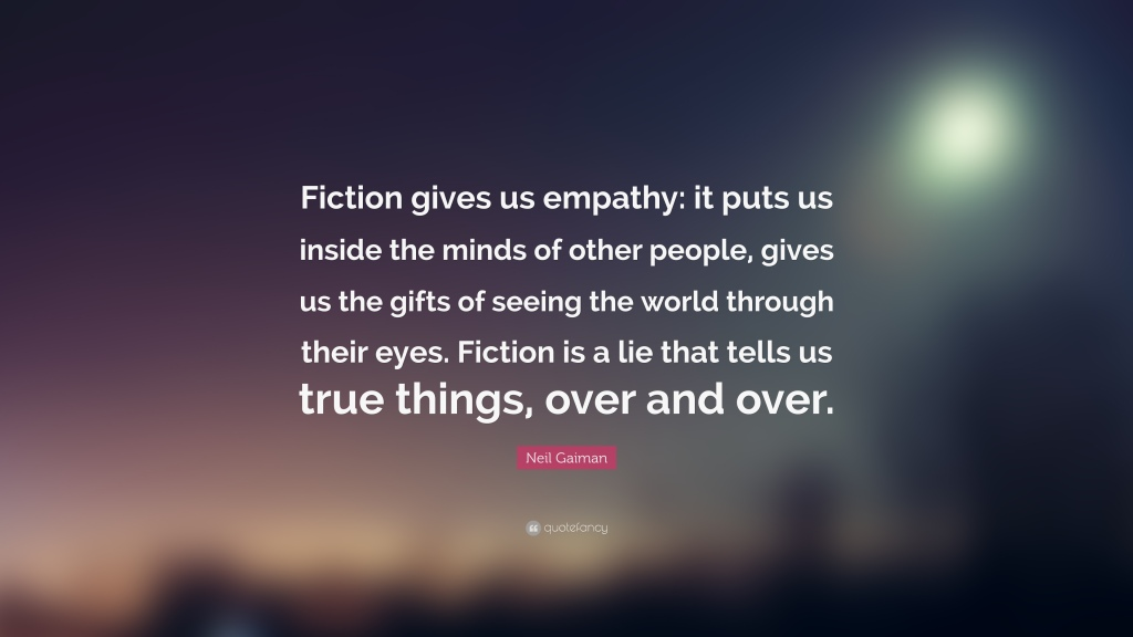 Quote of the Day by Neil Gaiman: Fiction gives us empathy: it puts us inside the minds of other people, gives us the gifts of seeing the world through their eyes. Fiction is a lie that tells us true things, over and over. Via Aspasia S. Bissas, aspasiasbissas.com