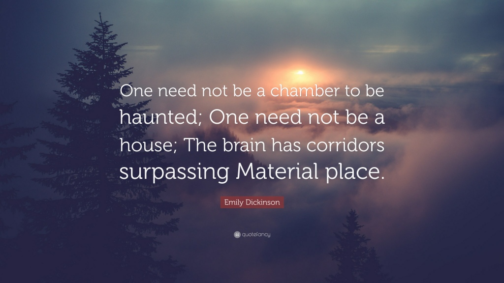 """Quote of the Day, blog post by Aspasia S. Bissas. Full quote: """"One need not be a chamber to be haunted. One need not be a house; The brain has corridors surpassing material place."""" Emily Dickinson"""